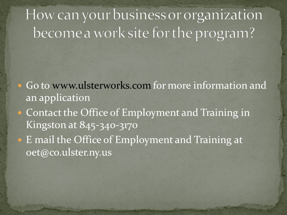 Go to www.ulsterworks.com for more information and an application Contact the Office of Employment and Training in Kingston at 845-340-3170 E mail the Office of Employment and Training at oet@co.ulster.ny.us