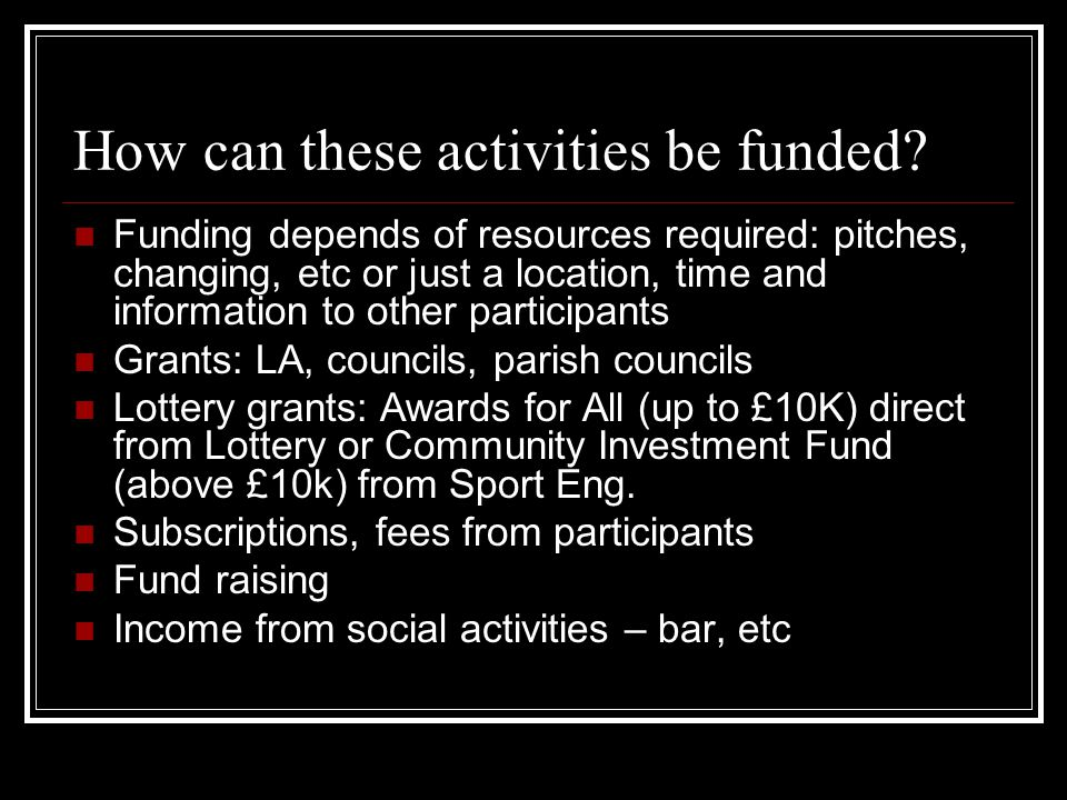How can these activities be funded? Funding depends of resources required: pitches, changing, etc or just a location, time and information to other pa