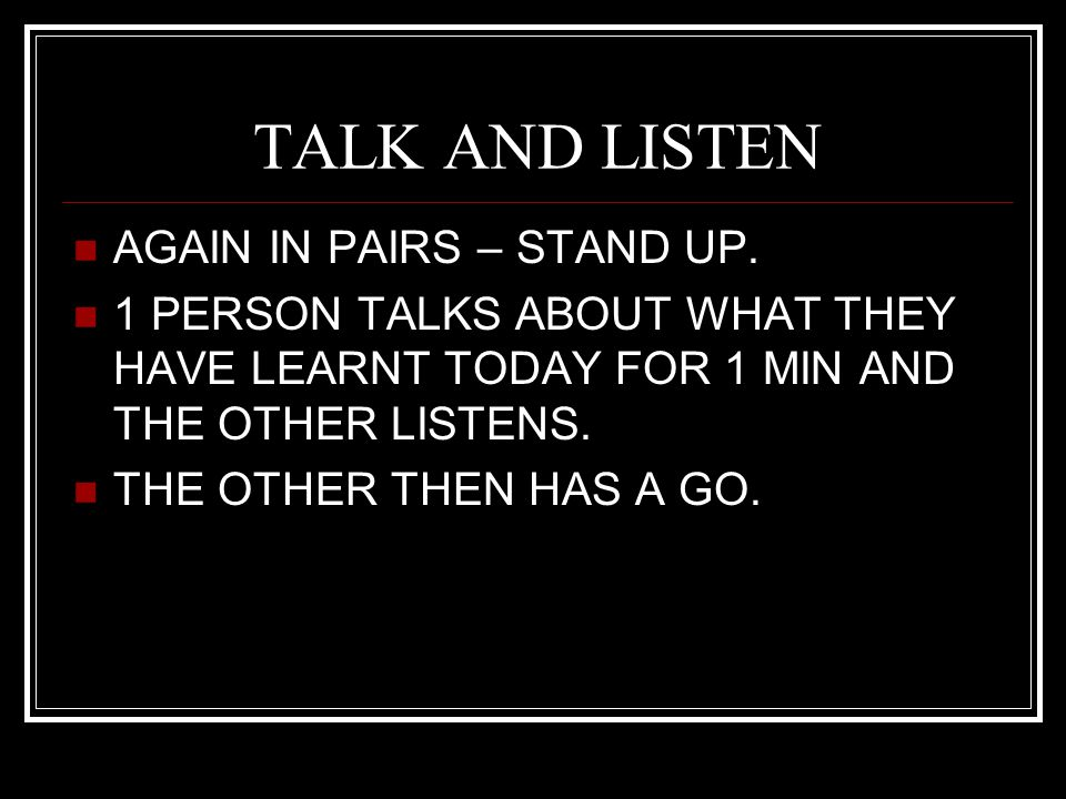 TALK AND LISTEN AGAIN IN PAIRS – STAND UP. 1 PERSON TALKS ABOUT WHAT THEY HAVE LEARNT TODAY FOR 1 MIN AND THE OTHER LISTENS. THE OTHER THEN HAS A GO.