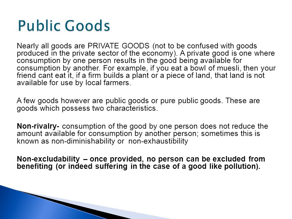 Nearly all goods are PRIVATE GOODS (not to be confused with goods produced in the private sector of the economy). A private good is one where consumpt