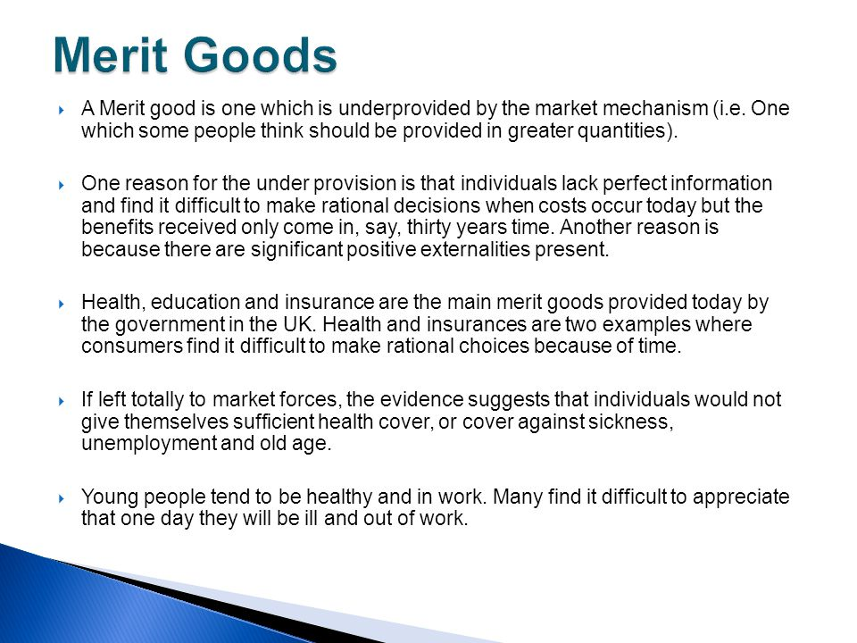  A Merit good is one which is underprovided by the market mechanism (i.e. One which some people think should be provided in greater quantities).  On