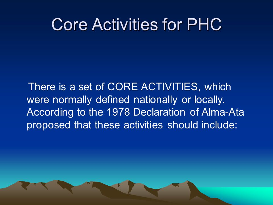Core Activities for PHC There is a set of CORE ACTIVITIES, which were normally defined nationally or locally.