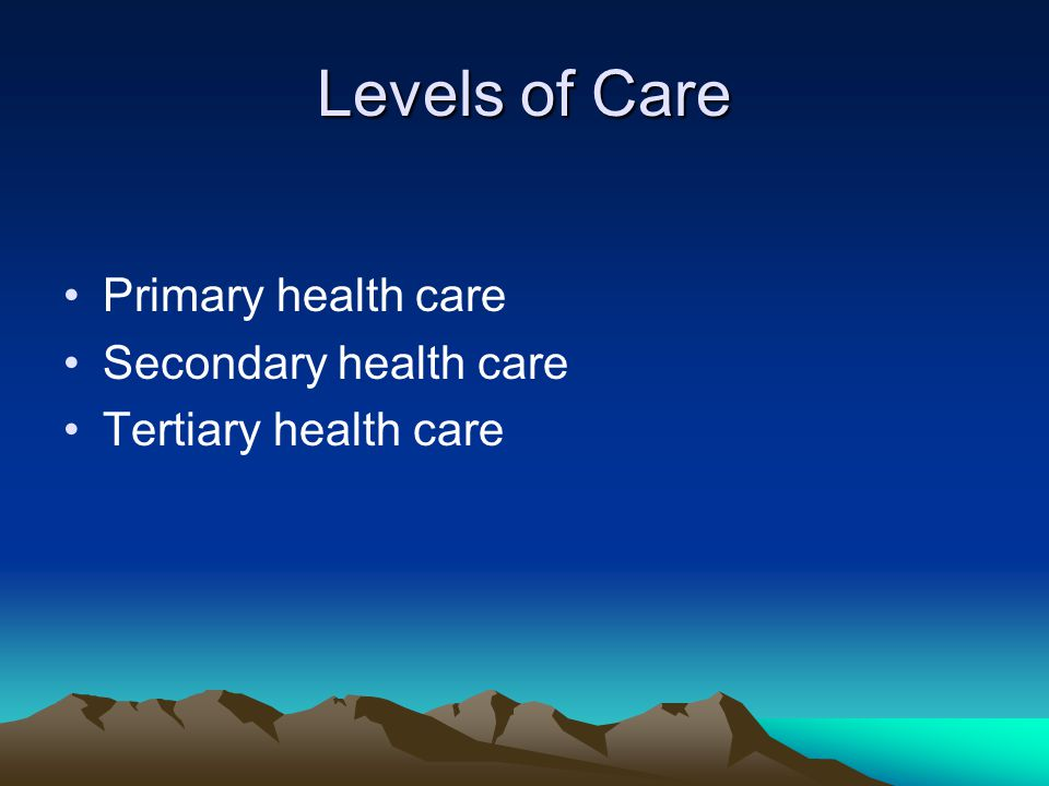 Levels of Care Primary health care Secondary health care Tertiary health care