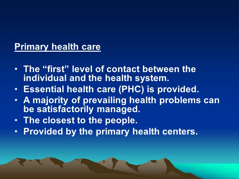 Primary health care The first level of contact between the individual and the health system.