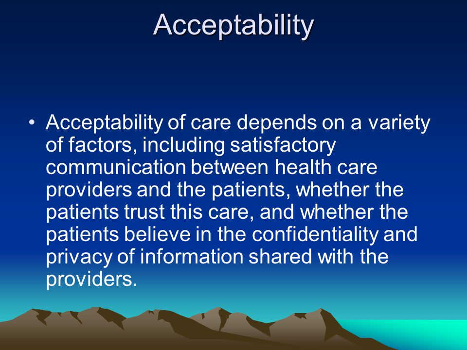 Acceptability Acceptability of care depends on a variety of factors, including satisfactory communication between health care providers and the patients, whether the patients trust this care, and whether the patients believe in the confidentiality and privacy of information shared with the providers.