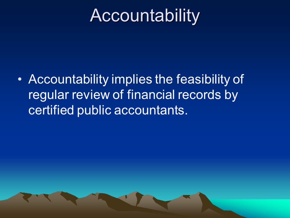 Accountability Accountability implies the feasibility of regular review of financial records by certified public accountants.