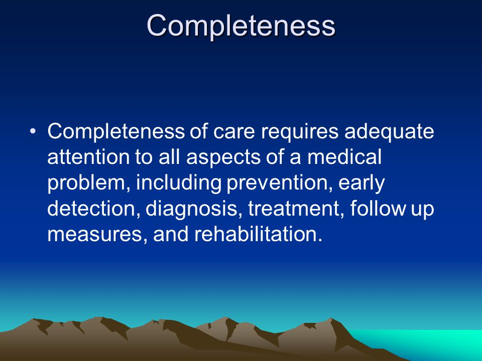 Completeness Completeness of care requires adequate attention to all aspects of a medical problem, including prevention, early detection, diagnosis, treatment, follow up measures, and rehabilitation.