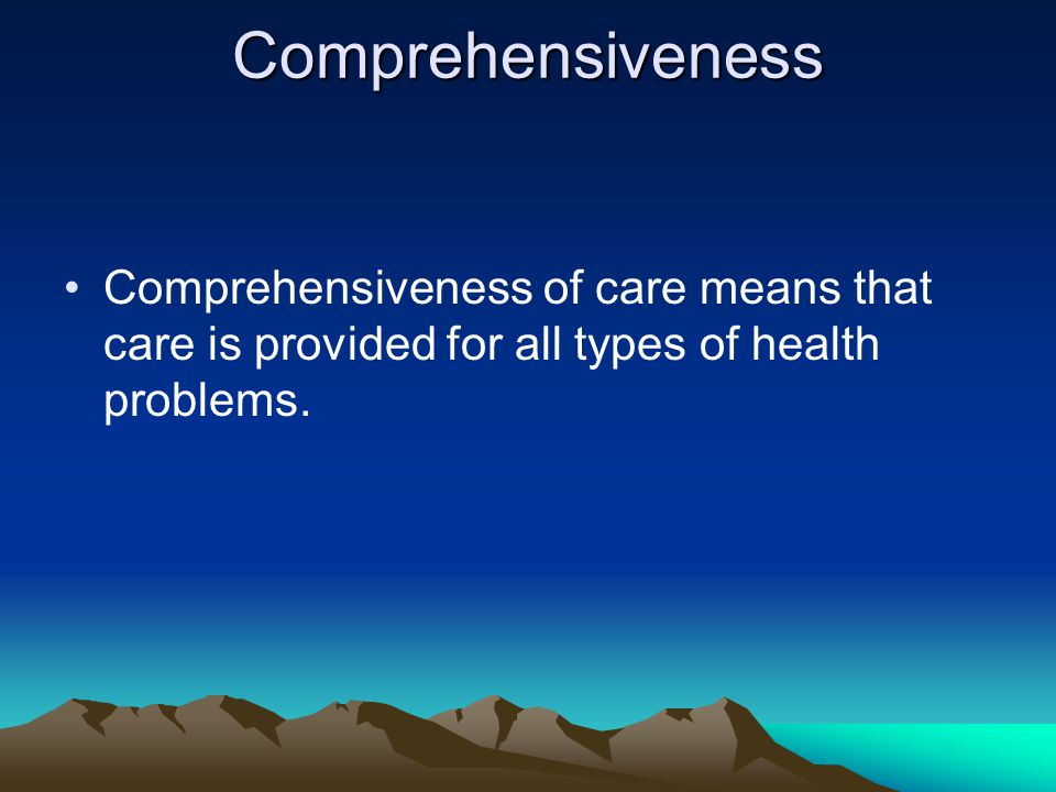 Comprehensiveness Comprehensiveness of care means that care is provided for all types of health problems.