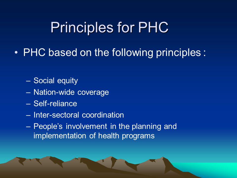 Principles for PHC PHC based on the following principles : –Social equity –Nation-wide coverage –Self-reliance –Inter-sectoral coordination –People's involvement in the planning and implementation of health programs