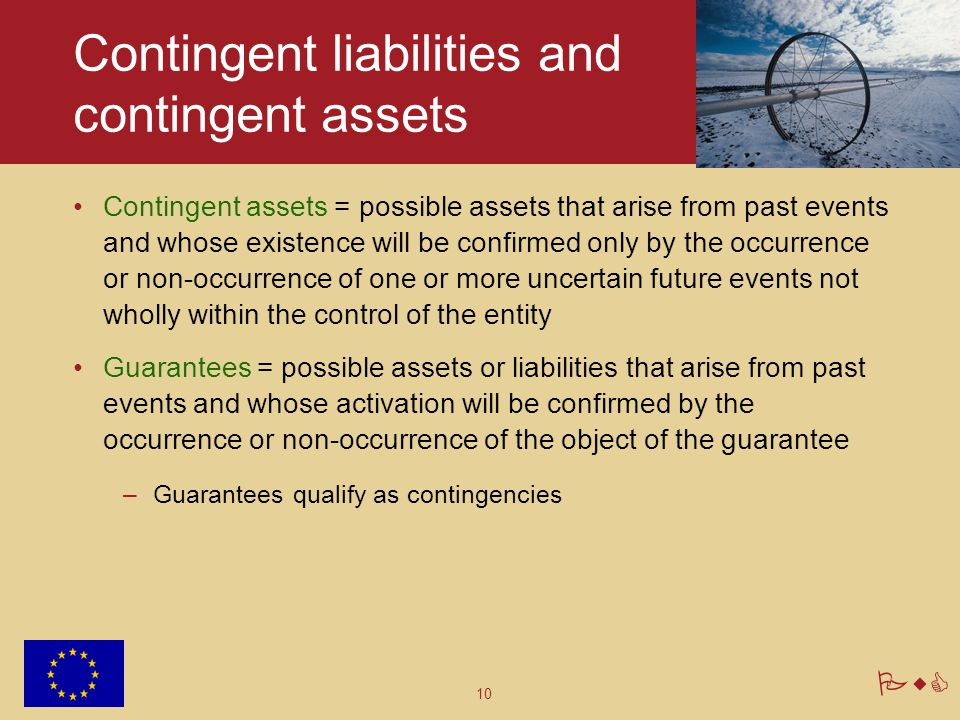 10 PwC Contingent liabilities and contingent assets Contingent assets = possible assets that arise from past events and whose existence will be confir