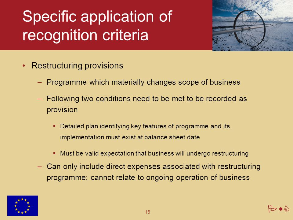 15 PwC Specific application of recognition criteria Restructuring provisions –Programme which materially changes scope of business –Following two cond