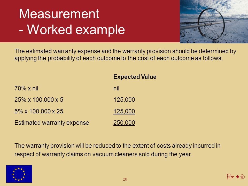 20 PwC Measurement - Worked example The estimated warranty expense and the warranty provision should be determined by applying the probability of each