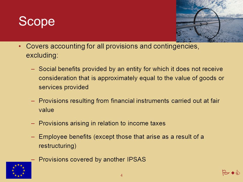 4 PwC Scope Covers accounting for all provisions and contingencies, excluding: –Social benefits provided by an entity for which it does not receive co