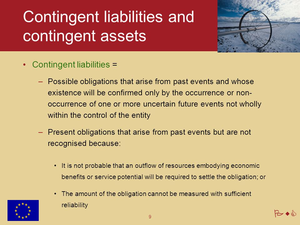 9 PwC Contingent liabilities and contingent assets Contingent liabilities = –Possible obligations that arise from past events and whose existence will