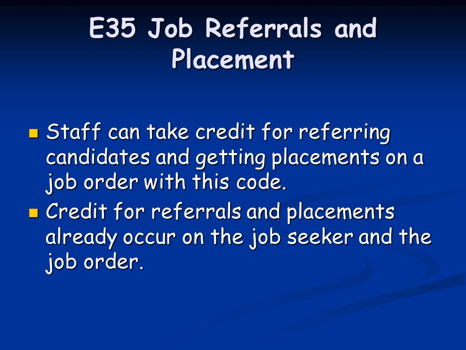 E34 Job Order Staff can take this credit when they were instrumental in obtaining a job order from an employer i.e., the job order resulted from an employer visit or an employer contact.