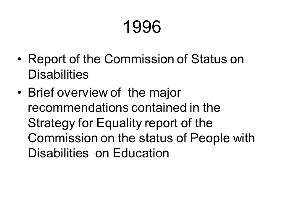 1996 Report of the Commission of Status on Disabilities Brief overview of the major recommendations contained in the Strategy for Equality report of the Commission on the status of People with Disabilities on Education