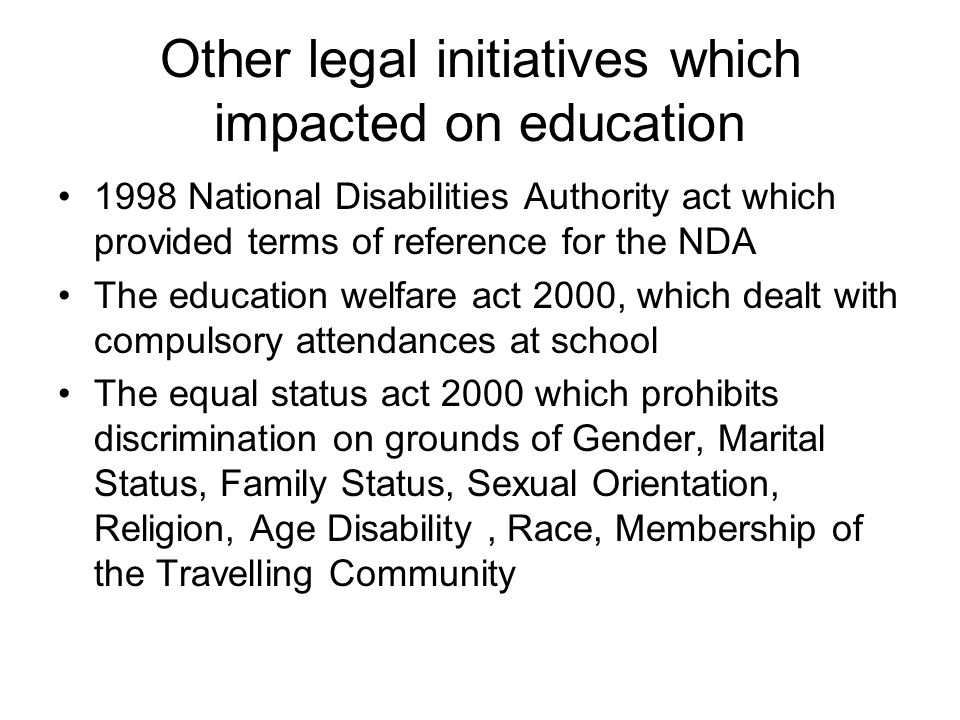 Other legal initiatives which impacted on education 1998 National Disabilities Authority act which provided terms of reference for the NDA The education welfare act 2000, which dealt with compulsory attendances at school The equal status act 2000 which prohibits discrimination on grounds of Gender, Marital Status, Family Status, Sexual Orientation, Religion, Age Disability, Race, Membership of the Travelling Community