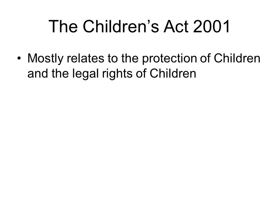 The Children's Act 2001 Mostly relates to the protection of Children and the legal rights of Children