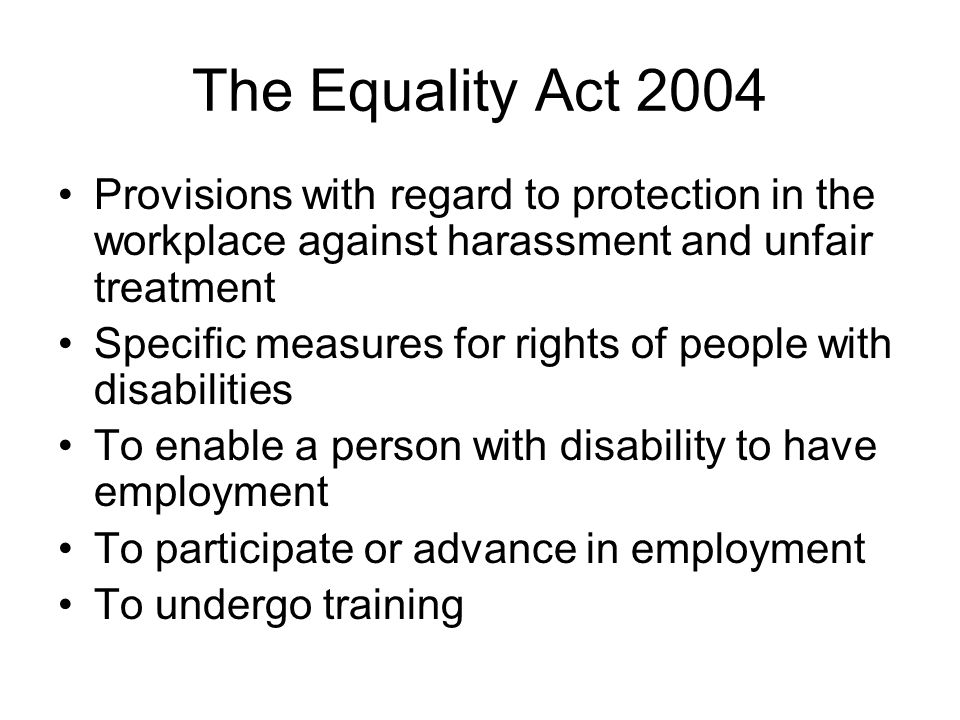 The Equality Act 2004 Provisions with regard to protection in the workplace against harassment and unfair treatment Specific measures for rights of people with disabilities To enable a person with disability to have employment To participate or advance in employment To undergo training
