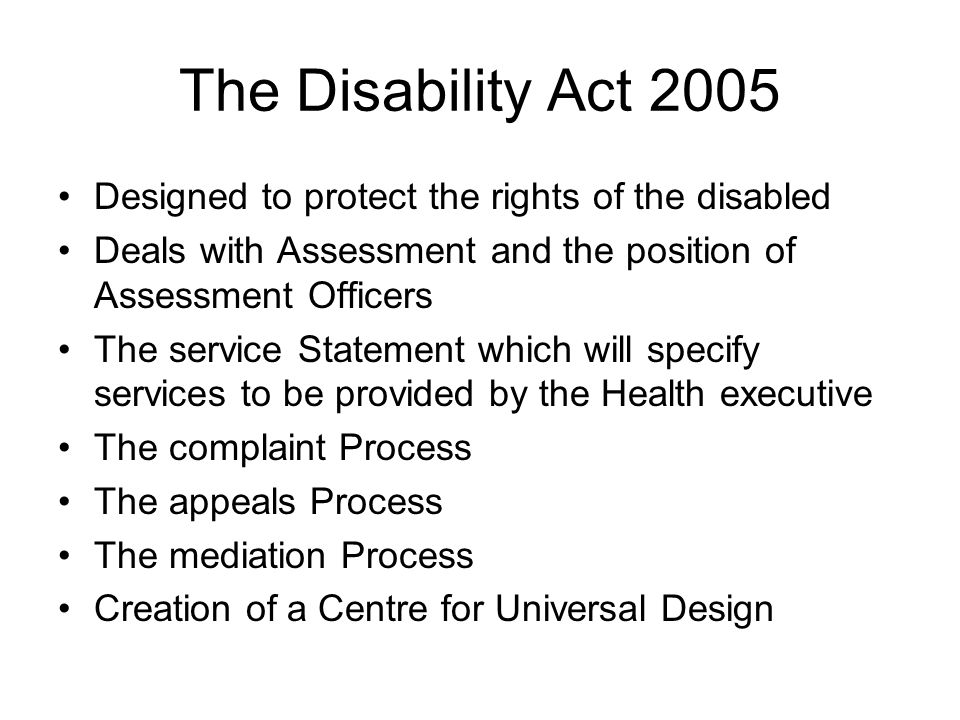 The Disability Act 2005 Designed to protect the rights of the disabled Deals with Assessment and the position of Assessment Officers The service Statement which will specify services to be provided by the Health executive The complaint Process The appeals Process The mediation Process Creation of a Centre for Universal Design