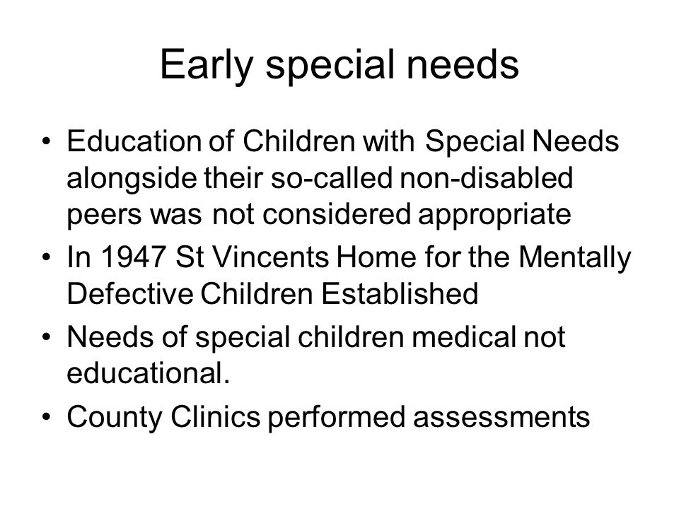 Early special needs Education of Children with Special Needs alongside their so-called non-disabled peers was not considered appropriate In 1947 St Vincents Home for the Mentally Defective Children Established Needs of special children medical not educational.