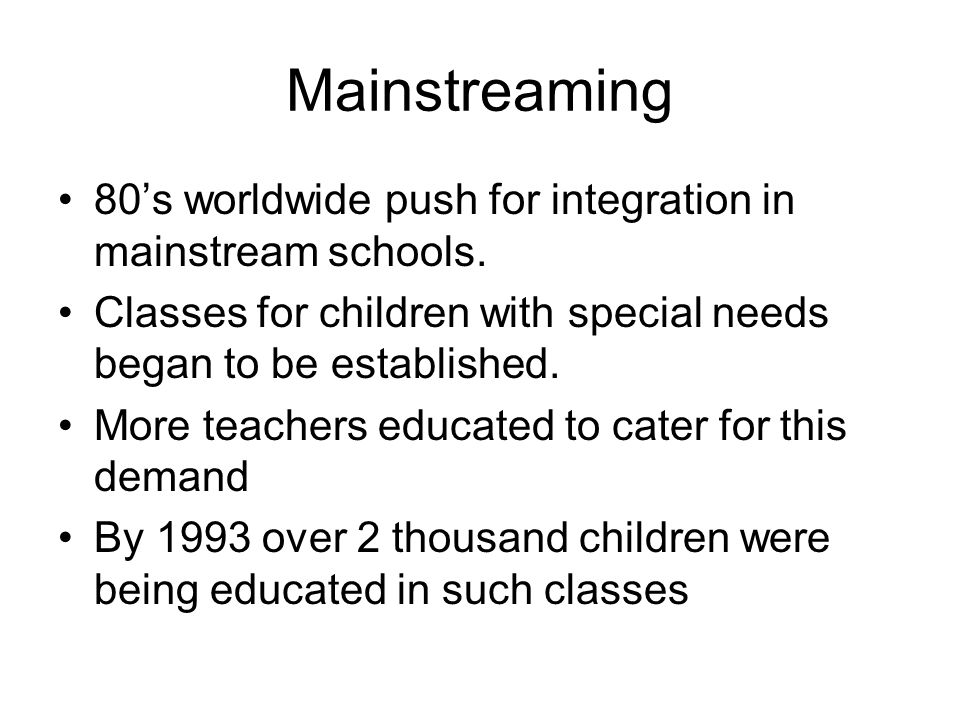 Mainstreaming 80's worldwide push for integration in mainstream schools.