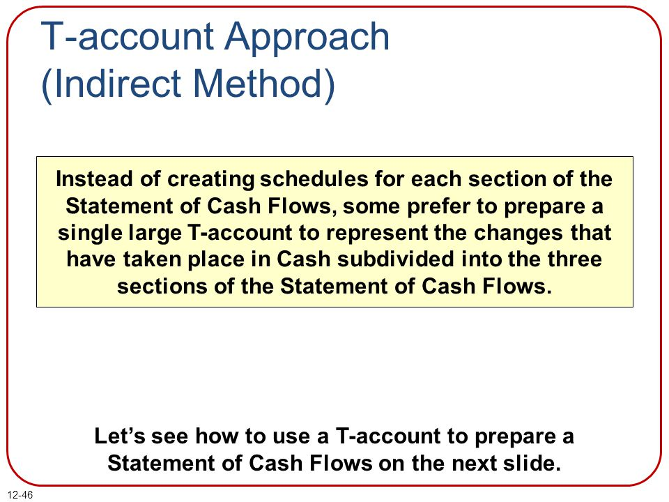 12-46 Instead of creating schedules for each section of the Statement of Cash Flows, some prefer to prepare a single large T-account to represent the changes that have taken place in Cash subdivided into the three sections of the Statement of Cash Flows.