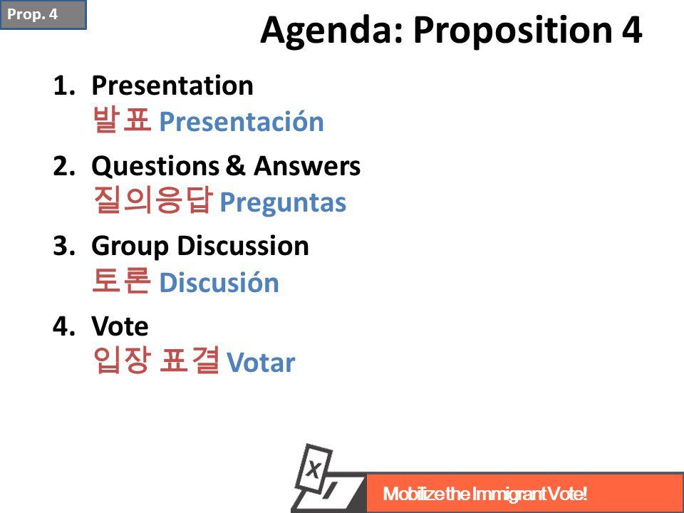 Agenda: Proposition 4 1.Presentation 발표 Presentación 2.Questions & Answers 질의응답 Preguntas 3.Group Discussion 토론 Discusión 4.Vote 입장 표결 Votar Prop.