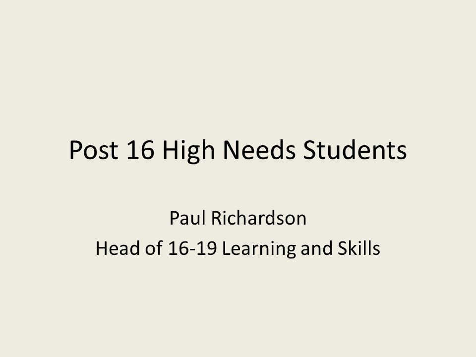 Post 16 High Needs Students Paul Richardson Head of 16-19 Learning and Skills