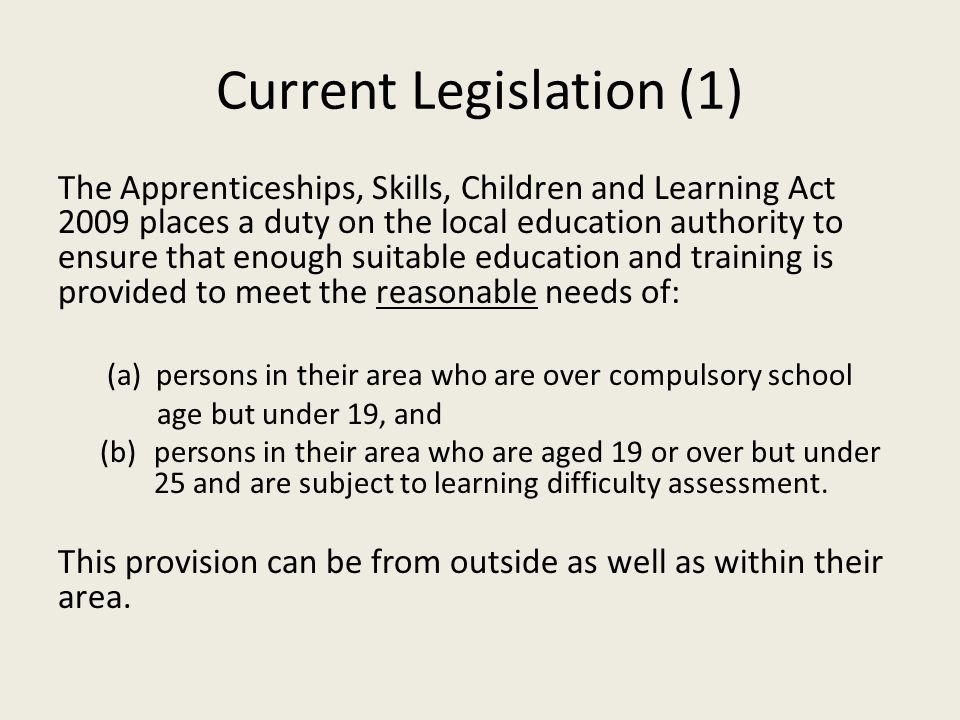 Current Legislation (1) The Apprenticeships, Skills, Children and Learning Act 2009 places a duty on the local education authority to ensure that enough suitable education and training is provided to meet the reasonable needs of: (a) persons in their area who are over compulsory school age but under 19, and (b)persons in their area who are aged 19 or over but under 25 and are subject to learning difficulty assessment.