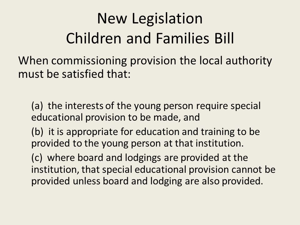 New Legislation Children and Families Bill When commissioning provision the local authority must be satisfied that: (a) the interests of the young person require special educational provision to be made, and (b) it is appropriate for education and training to be provided to the young person at that institution.