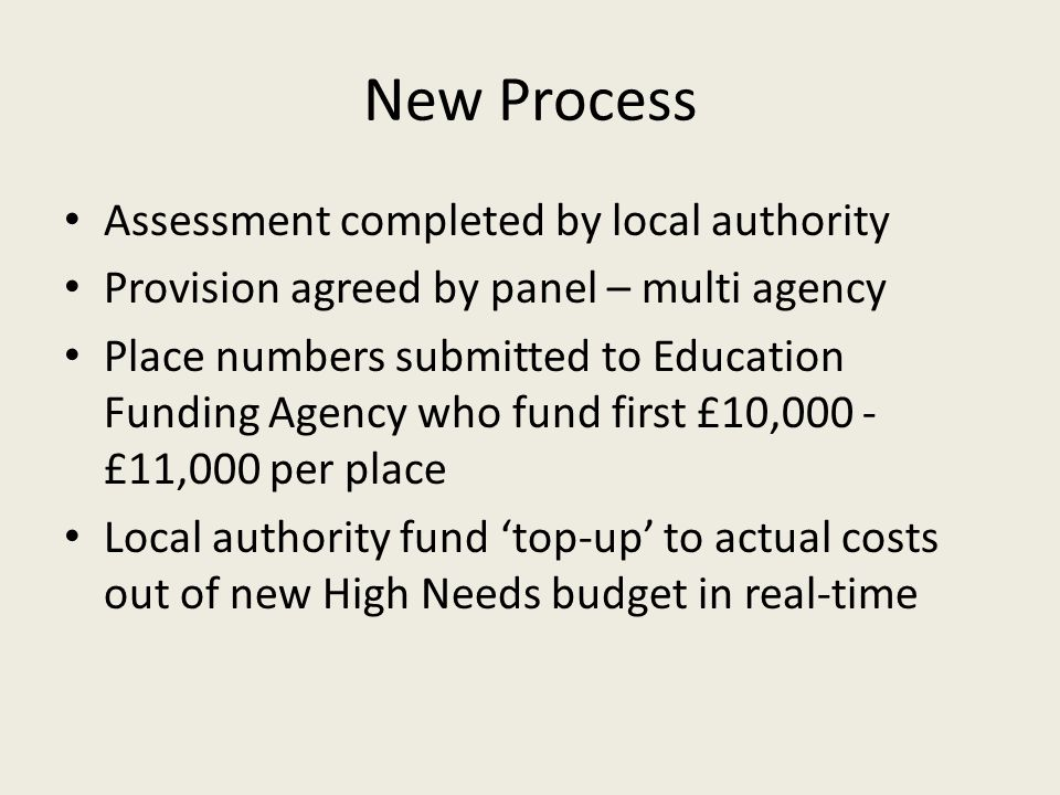 New Process Assessment completed by local authority Provision agreed by panel – multi agency Place numbers submitted to Education Funding Agency who fund first £10,000 - £11,000 per place Local authority fund 'top-up' to actual costs out of new High Needs budget in real-time