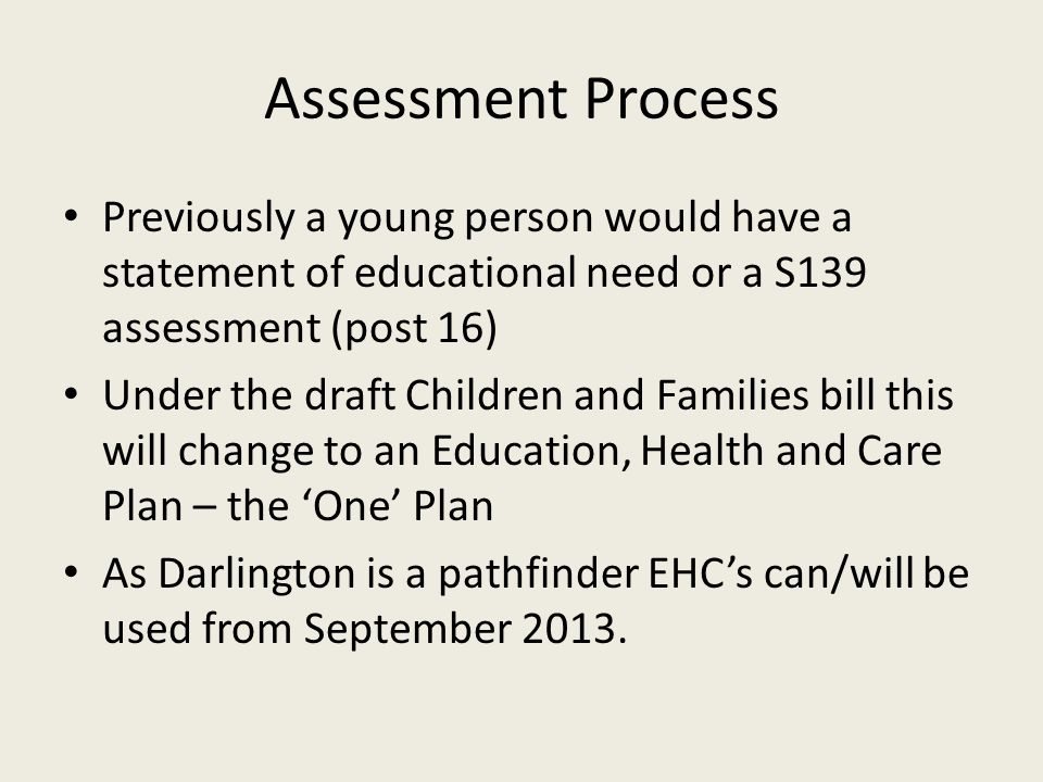 Assessment Process Previously a young person would have a statement of educational need or a S139 assessment (post 16) Under the draft Children and Families bill this will change to an Education, Health and Care Plan – the 'One' Plan As Darlington is a pathfinder EHC's can/will be used from September 2013.