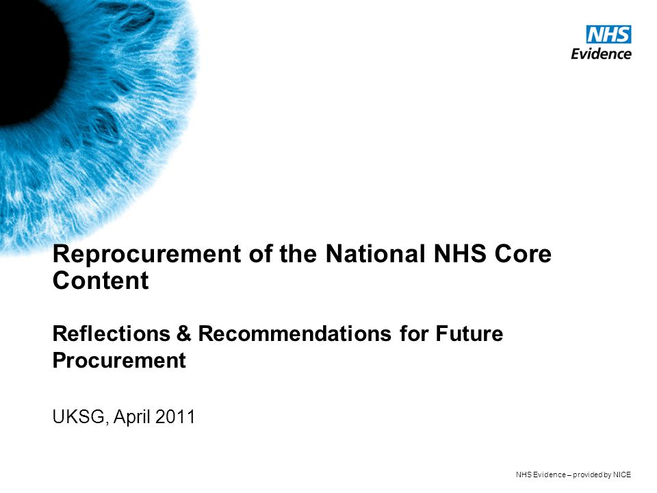 NHS Evidence – provided by NICE Reprocurement of the National NHS Core Content Reflections & Recommendations for Future Procurement UKSG, April 2011