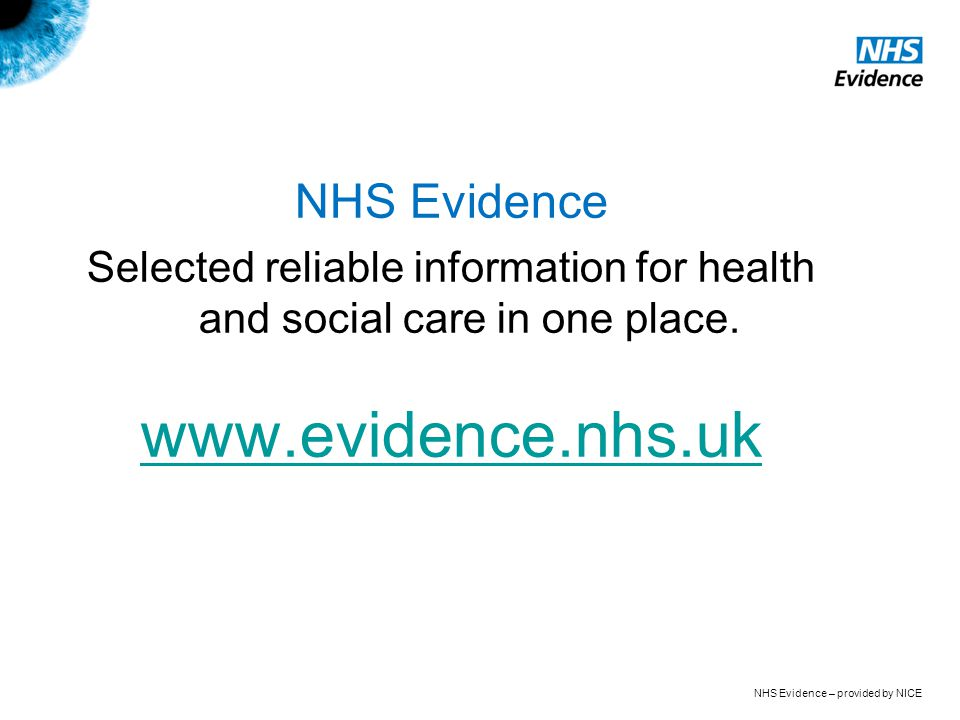 NHS Evidence – provided by NICE NHS Evidence Selected reliable information for health and social care in one place.