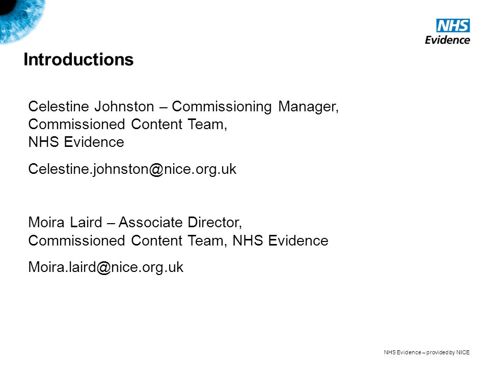 NHS Evidence – provided by NICE Introductions Celestine Johnston – Commissioning Manager, Commissioned Content Team, NHS Evidence Celestine.johnston@nice.org.uk Moira Laird – Associate Director, Commissioned Content Team, NHS Evidence Moira.laird@nice.org.uk