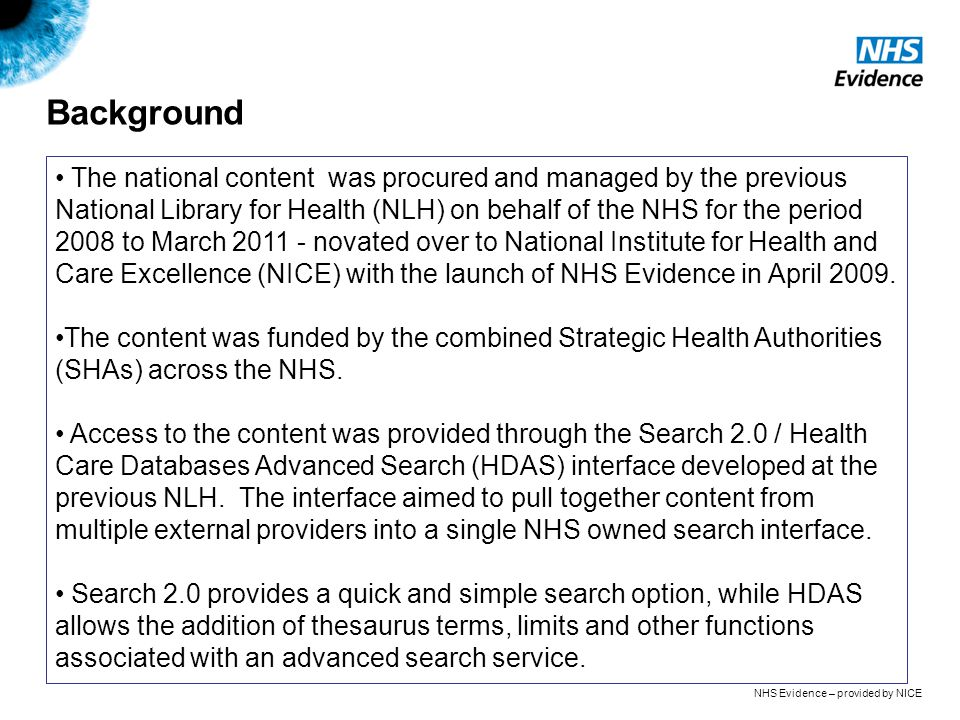 NHS Evidence – provided by NICE Background The national content was procured and managed by the previous National Library for Health (NLH) on behalf of the NHS for the period 2008 to March 2011 - novated over to National Institute for Health and Care Excellence (NICE) with the launch of NHS Evidence in April 2009.