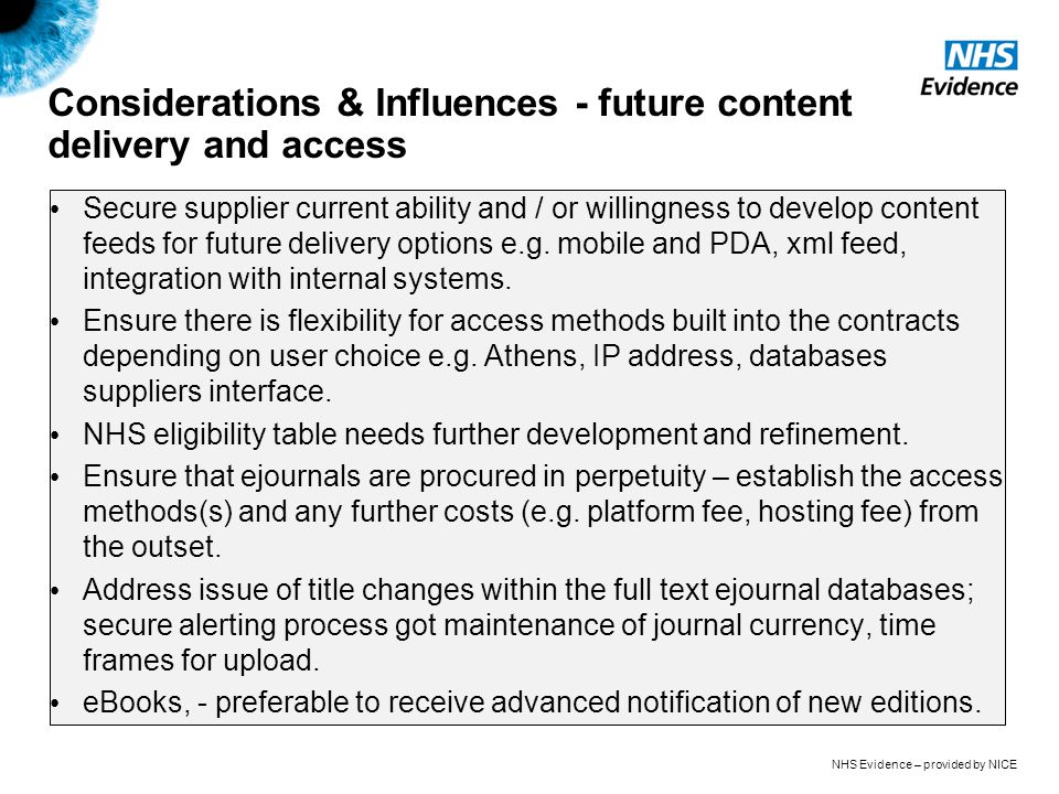 NHS Evidence – provided by NICE Considerations & Influences - future content delivery and access Secure supplier current ability and / or willingness to develop content feeds for future delivery options e.g.