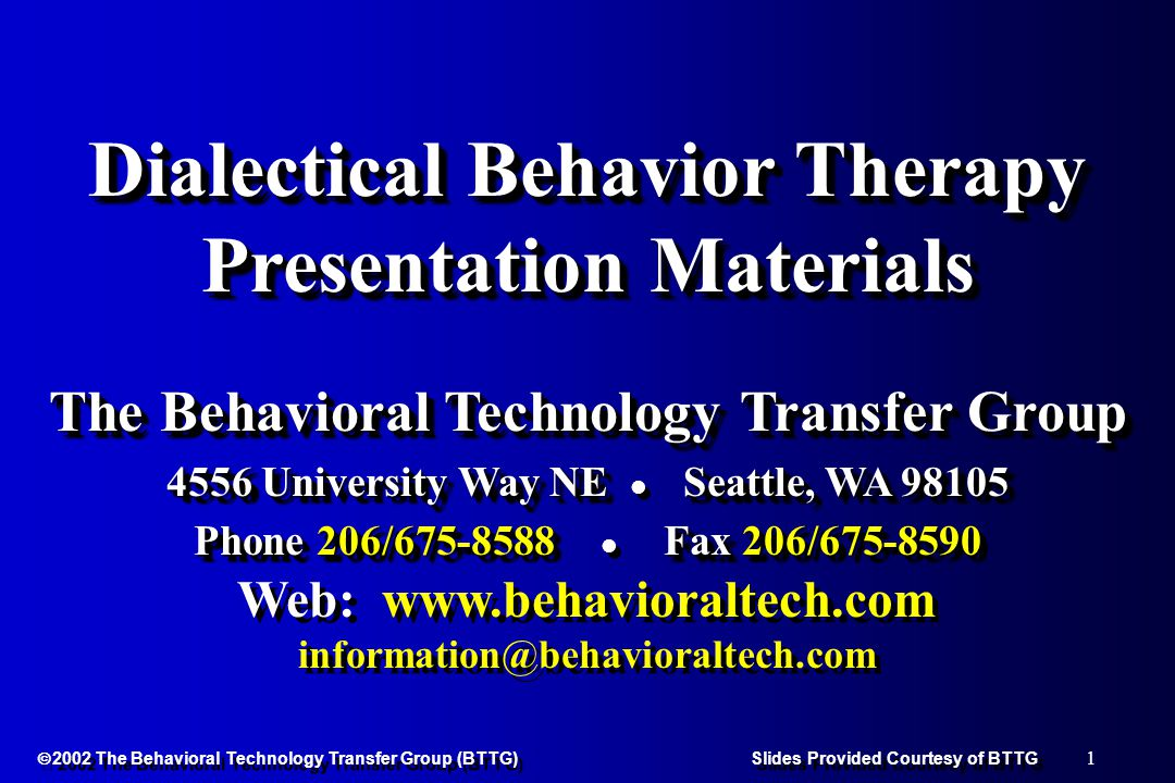 42  2002 The Behavioral Technology Transfer Group (BTTG) Slides Provided Courtesy of BTTG Design: RCT Conditions: Dialectical Behavior Therapy (DBT) Treatment-as-Usual (TAU) Time Frame:6-month treatment Assessments:Pre-treatment Mid-treatment (3 months) Post-treatment (6 months ) Conditions: Dialectical Behavior Therapy (DBT) Treatment-as-Usual (TAU) Time Frame:6-month treatment Assessments:Pre-treatment Mid-treatment (3 months) Post-treatment (6 months )