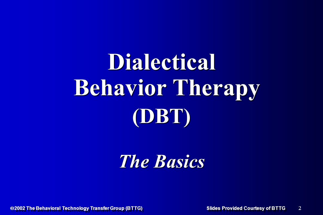 43  2002 The Behavioral Technology Transfer Group (BTTG) Slides Provided Courtesy of BTTG SubjectsSubjects l Women veterans, total N = 20 l BPD on SCID-II l Mean Age = 35 l Lifetime history of parasuicide = 75% l Parasuicide within 6 months = 40% l Overall, a less parasuicidal, less frequently hospitalized group than studied in Linehan's (1991) study.