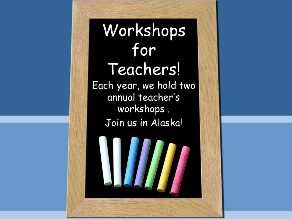 Workshops for Teachers! Each year, we hold two annual teacher's workshops. Join us in Alaska!