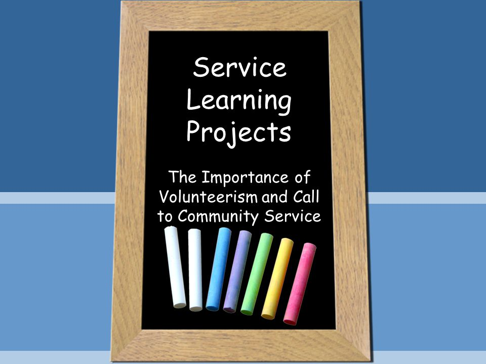 Service Learning Projects The Importance of Volunteerism and Call to Community Service