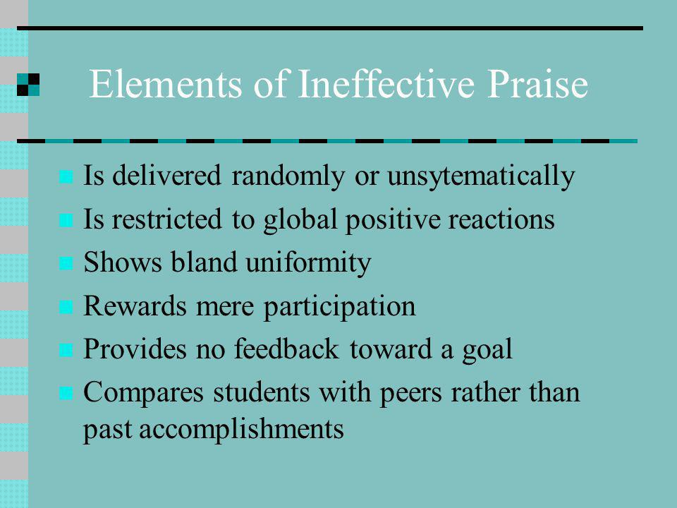 Elements of Ineffective Praise Is delivered randomly or unsytematically Is restricted to global positive reactions Shows bland uniformity Rewards mere participation Provides no feedback toward a goal Compares students with peers rather than past accomplishments