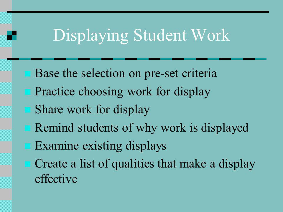 Displaying Student Work Base the selection on pre-set criteria Practice choosing work for display Share work for display Remind students of why work is displayed Examine existing displays Create a list of qualities that make a display effective