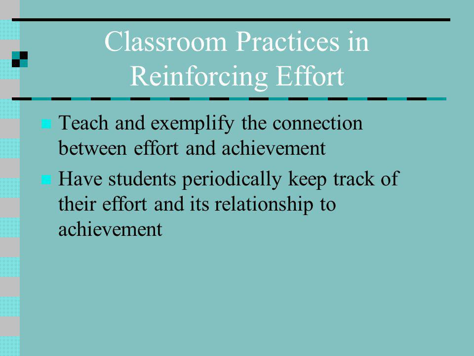 Classroom Practices in Reinforcing Effort Teach and exemplify the connection between effort and achievement Have students periodically keep track of their effort and its relationship to achievement