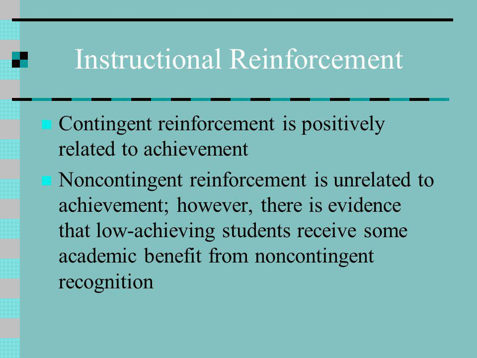 Instructional Reinforcement Contingent reinforcement is positively related to achievement Noncontingent reinforcement is unrelated to achievement; however, there is evidence that low-achieving students receive some academic benefit from noncontingent recognition