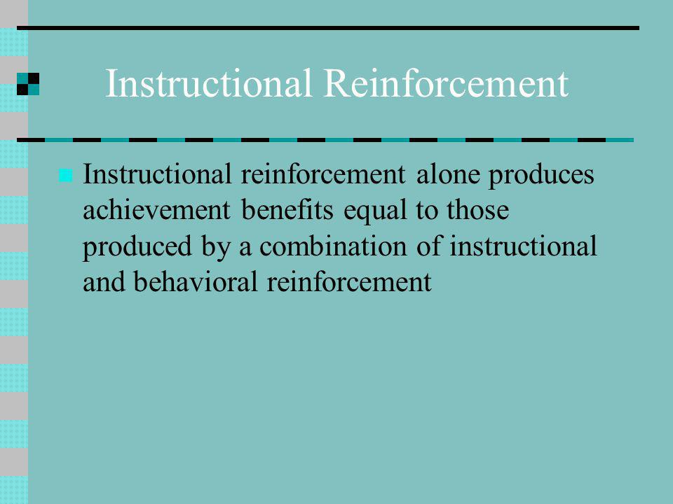 Instructional Reinforcement Instructional reinforcement alone produces achievement benefits equal to those produced by a combination of instructional and behavioral reinforcement