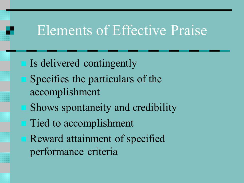Elements of Effective Praise Is delivered contingently Specifies the particulars of the accomplishment Shows spontaneity and credibility Tied to accomplishment Reward attainment of specified performance criteria