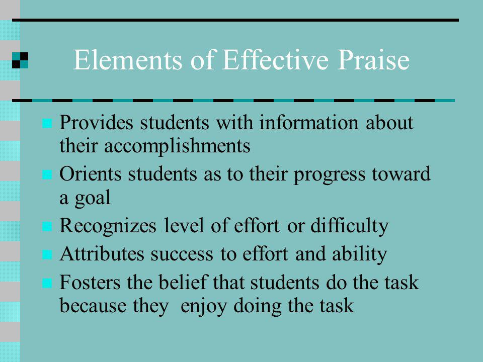 Elements of Effective Praise Provides students with information about their accomplishments Orients students as to their progress toward a goal Recognizes level of effort or difficulty Attributes success to effort and ability Fosters the belief that students do the task because they enjoy doing the task