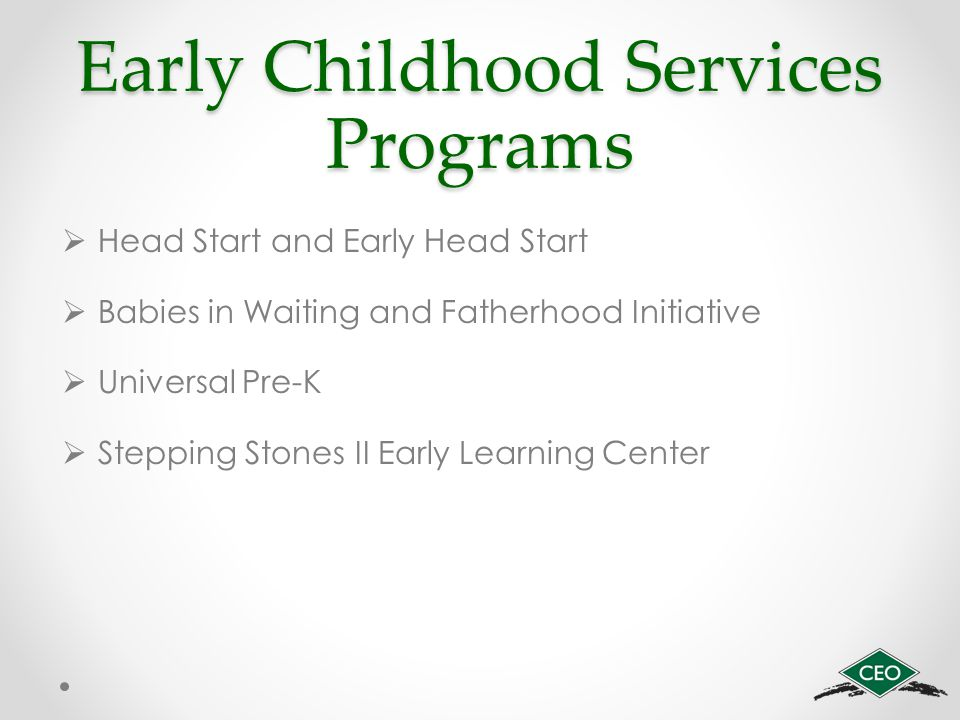Early Childhood Services Programs  Head Start and Early Head Start  Babies in Waiting and Fatherhood Initiative  Universal Pre-K  Stepping Stones II Early Learning Center